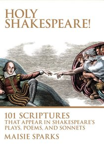 Holy Shakespeare! 101 Scriptures That Appear in Shakespeares Plays, Poems, and Sonnets