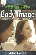 Body Image (Student Book) (Thinking Theologically About Series)