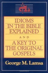 Idioms in the Bible Explained and a Key to the Original Gospels