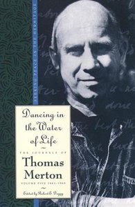Dancing in the Water of Life (#05 in Journals Of Thomas Merton Series)