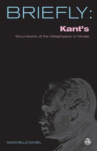 Kants Groundwork of the Metaphysics of Morals (Briefly Series)