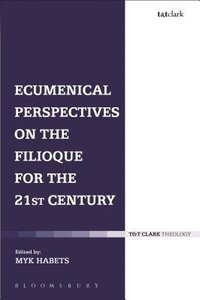 Ecumenical Perspectives on the Filioque For the 21St Century (T&t Clark Theology Series)