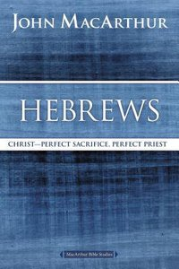 Hebrews: Christ - Perfect Sacrifice, Perfect Priest (Macarthur Bible Study Series)