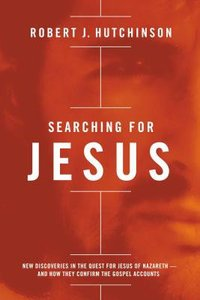 Searching For Jesus: New Discoveries in the Quest For Jesus of Nazareth and How They Confirm the Gospel Accounts