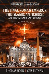 Final Roman Emperor, the Islamic Antichrist and the Vaticans Last Crusade, the