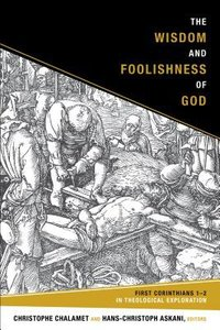 The Wisdom and Foolishness of God:1 Corinthians 1-2 in Theological Exploration
