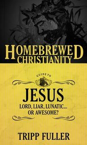 The Guide to Jesus - Lord, Liar, Lunatic....Or Awesome? (Homebrewed Christianity Series)