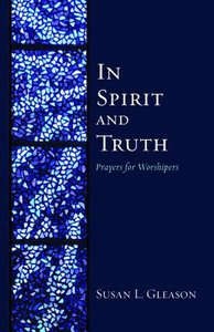 In Spirit and Truth: Prayers For Worshipers