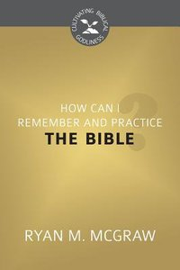 How Can I Remember and Practice the Bible? (Cultivating Biblical Godliness Series)