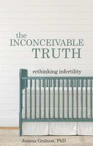 The Inconceivable Truth: Rethinking Infertility