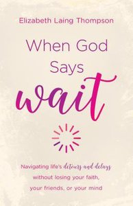 "When God Says ""Wait"": Navigating Lifes Detours and Delays Without Losing Your Faith, Your Friends, Or Your Mind"