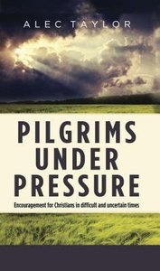 Pilgrims Under Pressure: Encouragement For Christians in Difficult and Uncertain Times