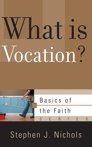 What is Vocation? (Basics Of The Faith Series (Formerly Reformed Borf))