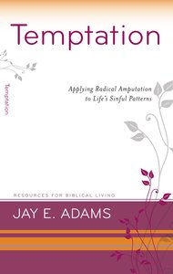 Temptation - Applying Radical Amputation to Lifes Sinful Patterns (Resources For Biblical Living Series)