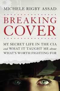 Breaking Cover: My Secret Life in the Cia and What It Taught Me About Whats Worth Fighting For