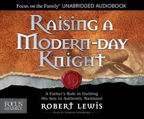 Raising a Modern-Day Knight: A Fathers Role in Guiding His Son to Authentic Manhood (Unabridged, 5 Cds)