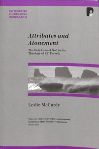 Attributes and Atonement: Holy Love of God in Theology of Pt Forsyth (Paternoster Biblical & Theological Monographs Series)