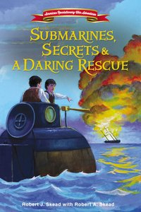 Submarines, Secrets and a Daring Rescue (#02 in American Revolutionary War Adventures Series)