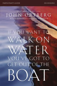 If You Want to Walk on Water, Youve Got to Get Out of the Boat (Participants Guide)