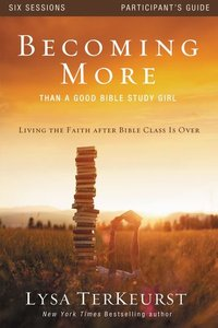 Becoming More Than a Good Bible Study Girl (Participants Guide)