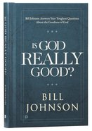 Is God Really Good? Bill Johnson Answers Your Toughest Questions About the Goodness of God
