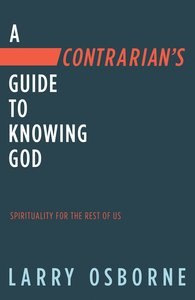 A Contrarians Guide to Knowing God: Spirituality For the Rest of Us