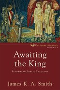 Awaiting the King: Reforming Public Theology (#03 in Cultural Liturgies Series)
