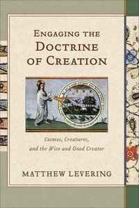 Engaging the Doctrine of Creation: Cosmos, Creatures, and the Wise and Good Creator