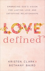 Love Defined: Embracing Gods Vision For Lasting Love and Satisfying Relationships