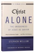 Christ Alone---The Uniqueness of Jesus as Savior (The Five Solas Series)