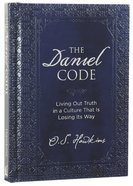 The Daniel Code: Living Out Truth in a Culture That is Losing Its Way