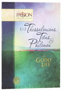 1&2 Thessalonians, Titus & Philemon - A Godly Life (The Passion Translation Series)