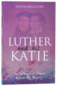 Luther and His Katie: The Influence of Luthers Wife on His Ministry