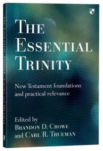 The Essential Trinity: New Testament Foundations and Practical Relevance