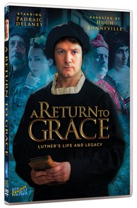 A Return to Grace: Luthers Life and Legacy