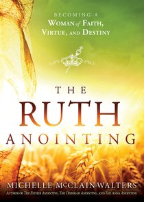 The Ruth Anointing: Becoming a Woman of Faith, Virtue, and Destiny