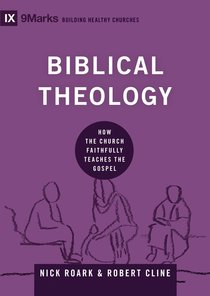 Biblical Theology - How the Church Faithfully Teaches the Gospel (9marks Building Healthy Churches Series)