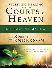 Receiving Healing From the Courts of Heaven: Removing Hindrances That Delay Or Deny Your Healing (Interactive Manual)