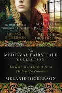 Melanie Dickerson Collection, A: The Huntress of Thornbeck Forest, the Beautiful Pretender, the Golden Braid (Thornbeck - Medieval Fairy Tale Series)