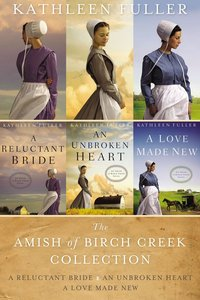 Amish of Birch Creek Collection - Reluctant Bride, A; An Unbroken Heart; Love Made New, a (An Amish Of Birch Creek Novel Series)