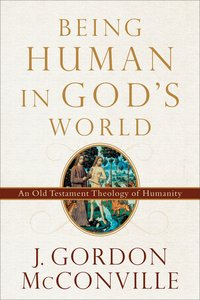 Being Human in Gods World: An Old Testament Theology of Humanity