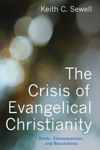 The Crisis of Evangelical Christianity: Roots, Consequences, and Resolutions