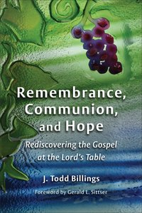 Remembrance, Communion, and Hope: Rediscovering the Gospel At the Lords Table