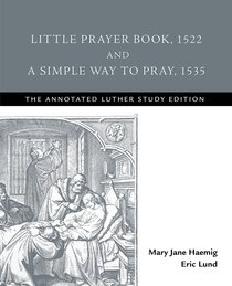 Little Prayer Book, 1522 and a Simple Way to Pray, 1535 (The Annotated Luther Series)