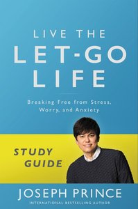 Live the Let-Go Life: Breaking Free From Stress, Worry, and Anxiety (Study Guide)