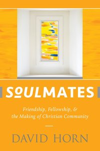 Soulmates: Friendship, Fellowship, and the Making of Christian Community
