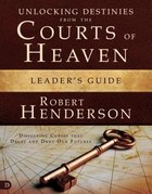 Unlocking Destinies From the Courts of Heaven (Leaders Guide)