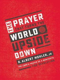 The Prayer That Turns the World Upside Down: The Lords Prayer as a Manifesto For Revolution