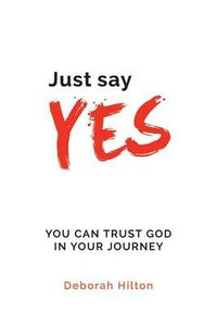 Just Say Yes: You Can Trust God in Your Journey