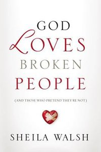 God Loves Broken People: And Those Who Pretend Theyre Not